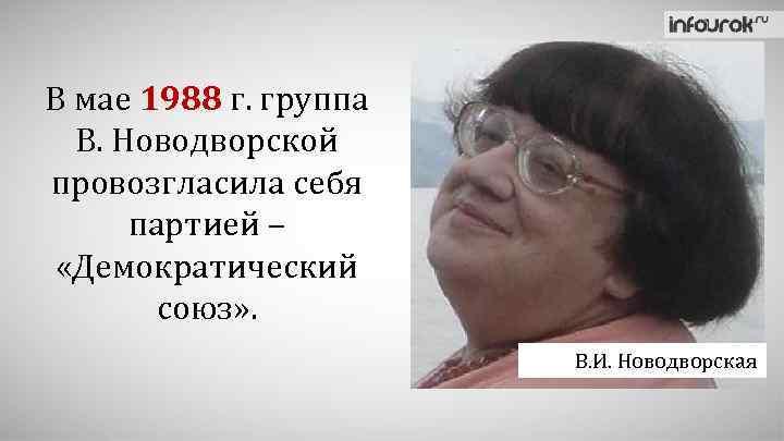 В мае 1988 г. группа В. Новодворской провозгласила себя партией – «Демократический союз» .