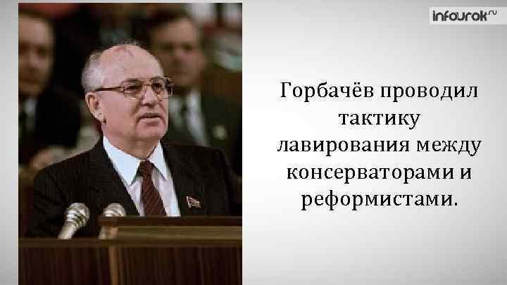 Горбачёв проводил тактику лавирования между консерваторами и реформистами.