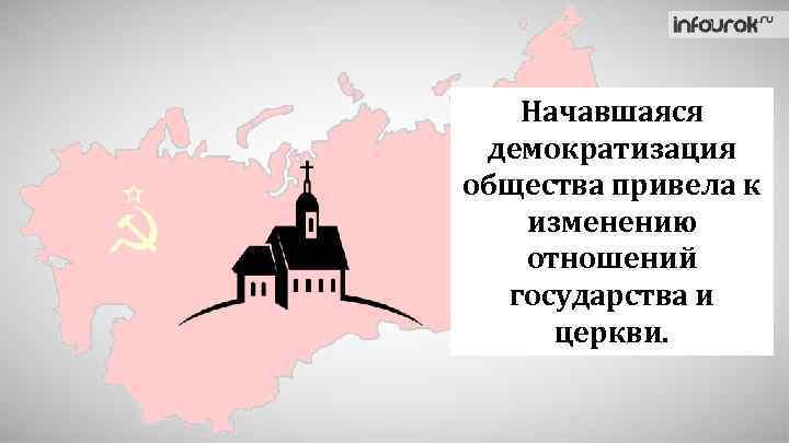 Начавшаяся демократизация общества привела к изменению отношений государства и церкви.