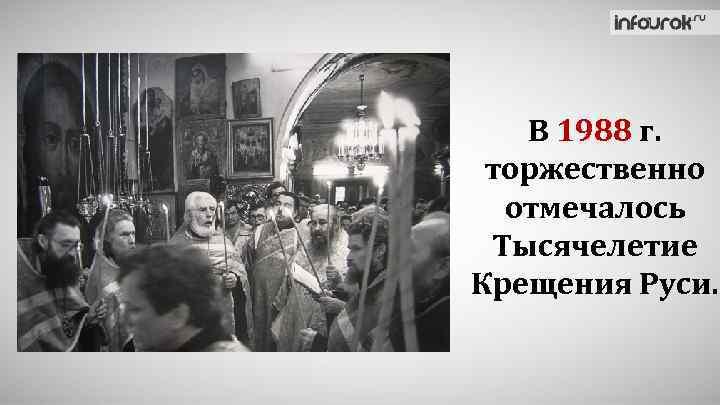 В 1988 г. торжественно отмечалось Тысячелетие Крещения Руси.