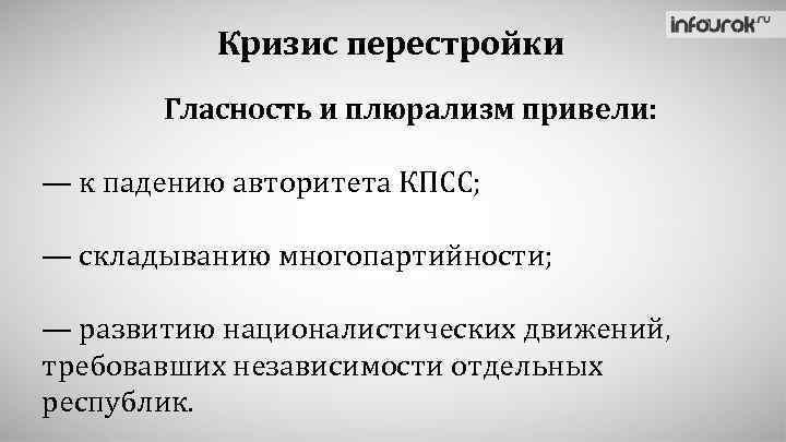 Кризис перестройки Гласность и плюрализм привели: — к падению авторитета КПСС; — складыванию многопартийности;