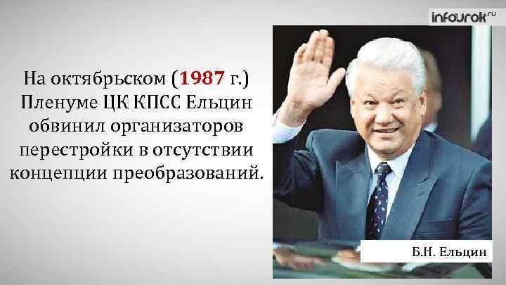 На октябрьском (1987 г. ) Пленуме ЦК КПСС Ельцин обвинил организаторов перестройки в отсутствии