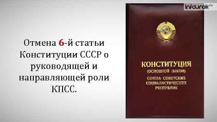 Отмена 6 -й статьи Конституции СССР о руководящей и направляющей роли КПСС.