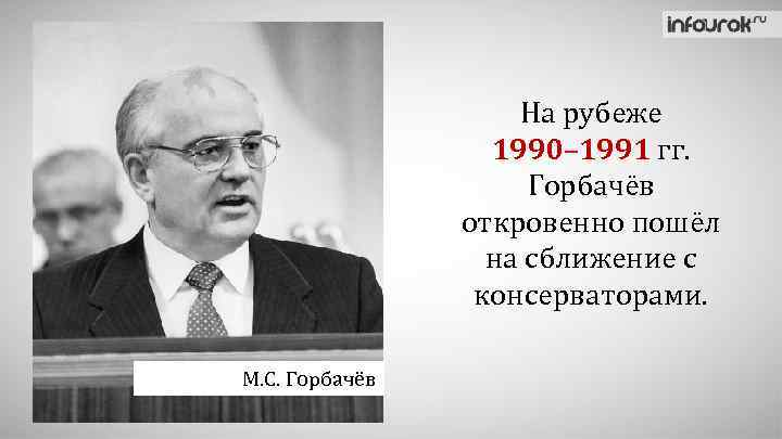 На рубеже 1990– 1991 гг. Горбачёв откровенно пошёл на сближение с консерваторами. М. С.