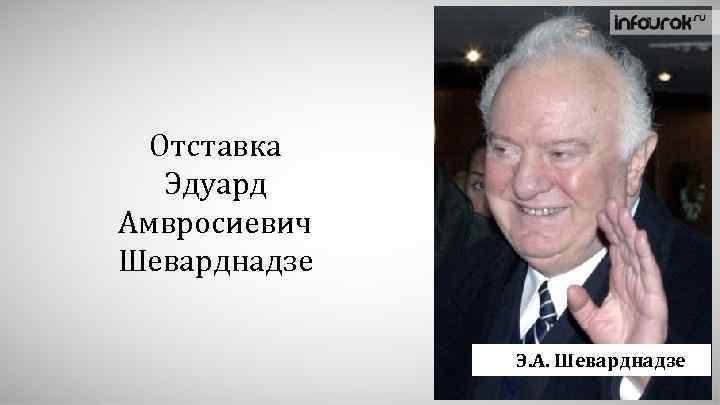 Отставка Эдуард Амвросиевич Шеварднадзе Э. А. Шеварднадзе
