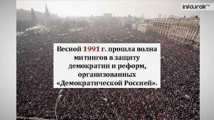 Весной 1991 г. прошла волна митингов в защиту демократии и реформ, организованных «Демократической Россией»