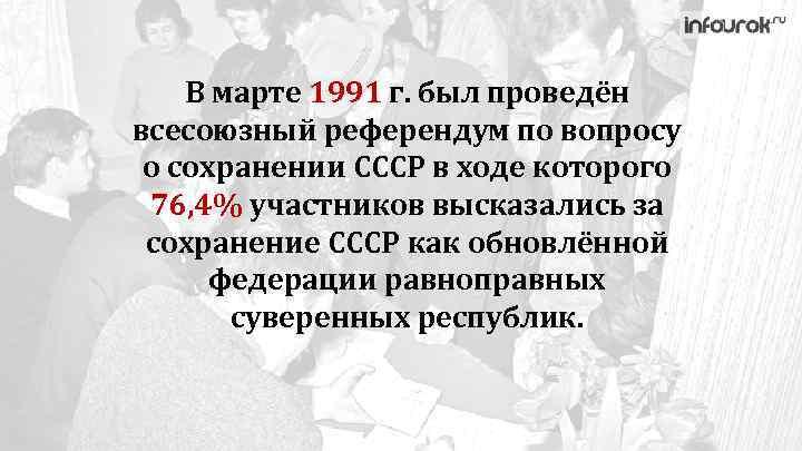 В марте 1991 г. был проведён всесоюзный референдум по вопросу о сохранении СССР в
