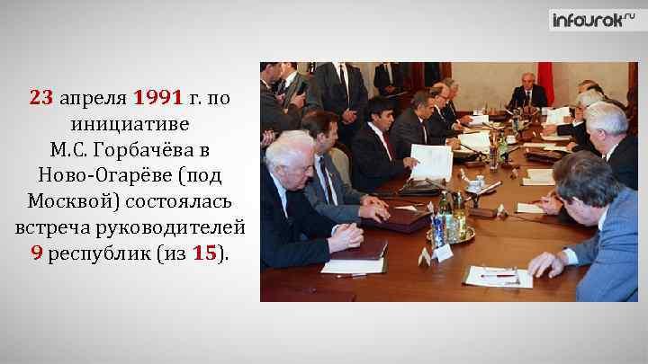 23 апреля 1991 г. по инициативе М. С. Горбачёва в Ново-Огарёве (под Москвой) состоялась