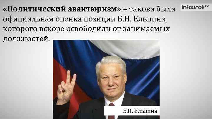 «Политический авантюризм» – такова была официальная оценка позиции Б. Н. Ельцина, которого вскоре