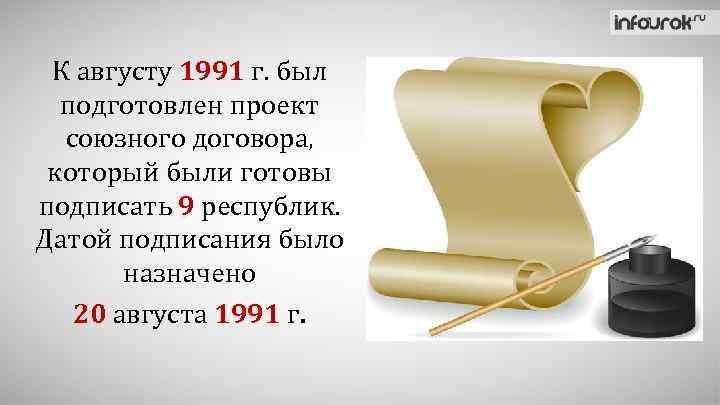 К августу 1991 г. был подготовлен проект союзного договора, который были готовы подписать 9