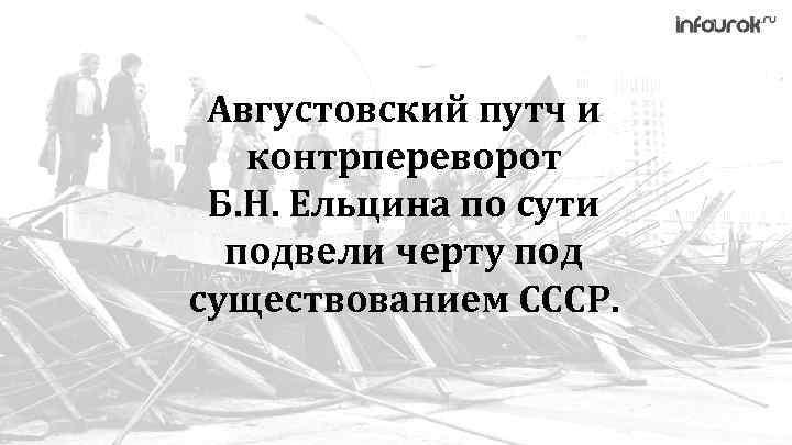 Августовский путч и контрпереворот Б. Н. Ельцина по сути подвели черту под существованием СССР.