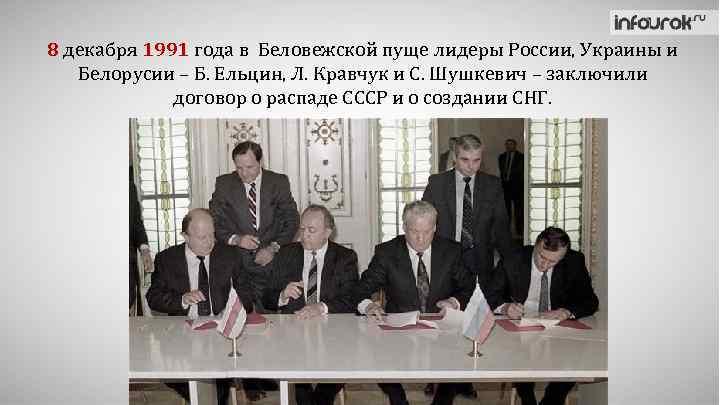 8 декабря 1991 года в Беловежской пуще лидеры России, Украины и Белорусии – Б.