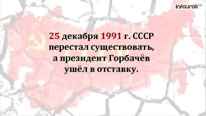 25 декабря 1991 г. СССР перестал существовать, а президент Горбачёв ушёл в отставку.