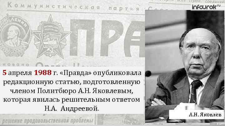 5 апреля 1988 г. «Правда» опубликовала редакционную статью, подготовленную членом Политбюро А. Н. Яковлевым,