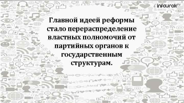 Главной идеей реформы стало перераспределение властных полномочий от партийных органов к государственным структурам.