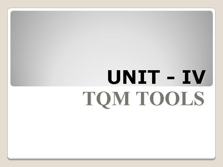 UNIT - IV TQM TOOLS