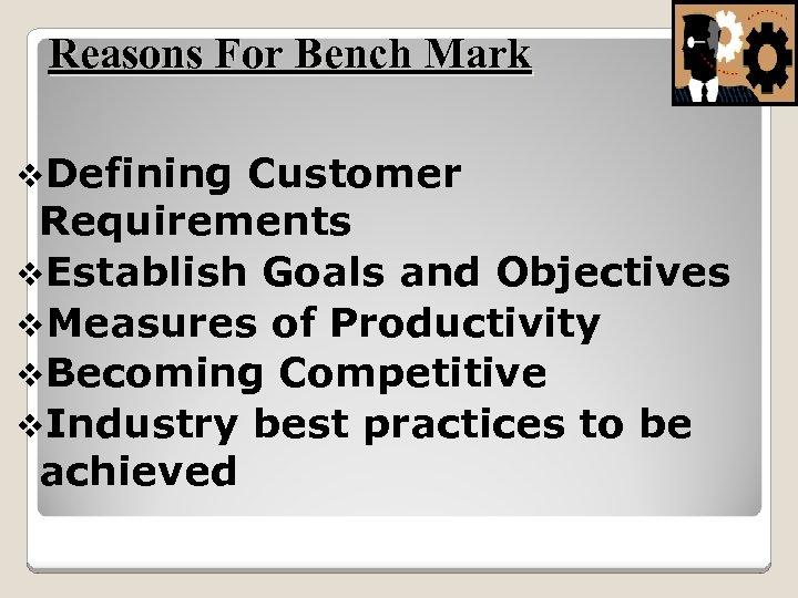 Reasons For Bench Mark v. Defining Customer Requirements v. Establish Goals and Objectives v.