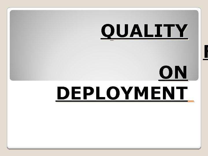 QUALITY F ON DEPLOYMENT