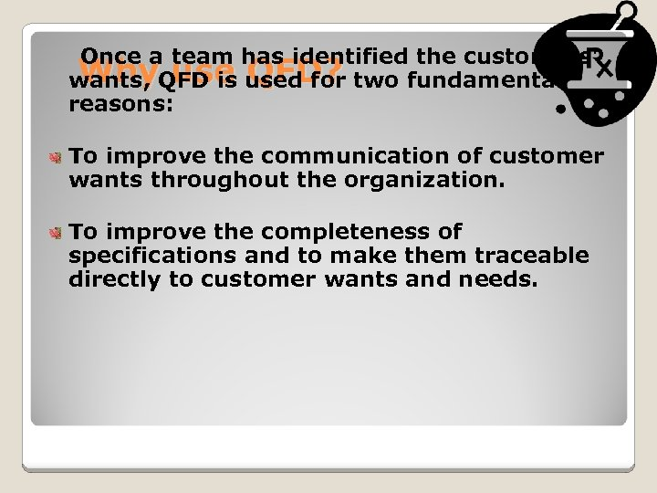 Once a team has identified the customers' Why use QFD? wants, QFD is used
