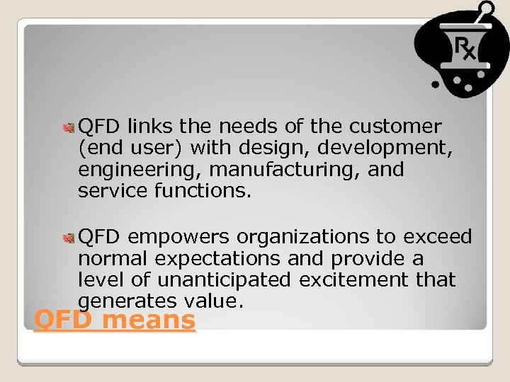 QFD links the needs of the customer (end user) with design, development, engineering, manufacturing,