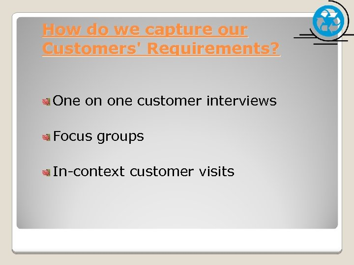 How do we capture our Customers' Requirements? One on one customer interviews Focus groups