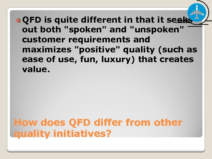 QFD is quite different in that it seeks out both