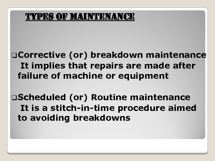 t. YPes of Maintenan. Ce q. Corrective (or) breakdown maintenance It implies that repairs