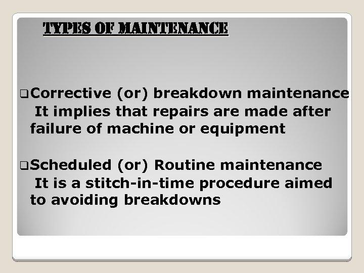 t. YPes of Maintenan. Ce q. Corrective (or) breakdown maintenance It implies that repairs