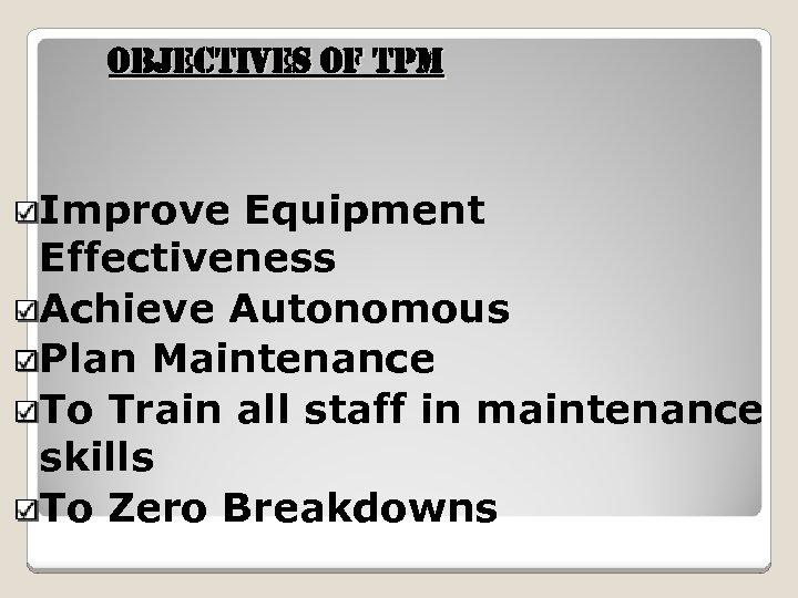 o. BJe. Cti. Ves of t. PM Improve Equipment Effectiveness Achieve Autonomous Plan Maintenance