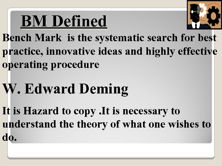BM Defined Bench Mark is the systematic search for best practice, innovative ideas and