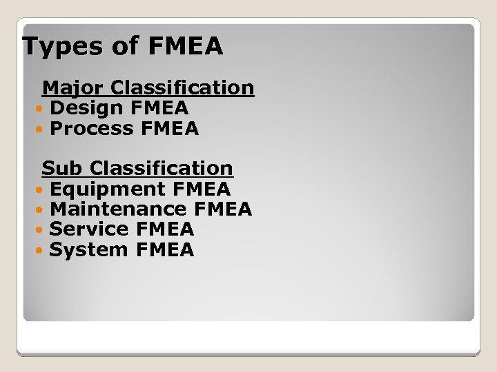 Types of FMEA Major Classification Design FMEA Process FMEA Sub Classification Equipment FMEA Maintenance