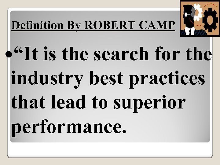 "Definition By ROBERT CAMP ""It is the search for the industry best practices that"