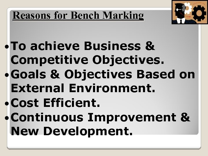 Reasons for Bench Marking To achieve Business & Competitive Objectives. Goals & Objectives Based