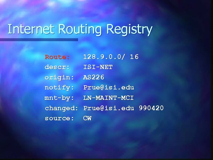 Internet Routing Registry Route: descr: origin: notify: mnt-by: changed: source: 128. 9. 0. 0/