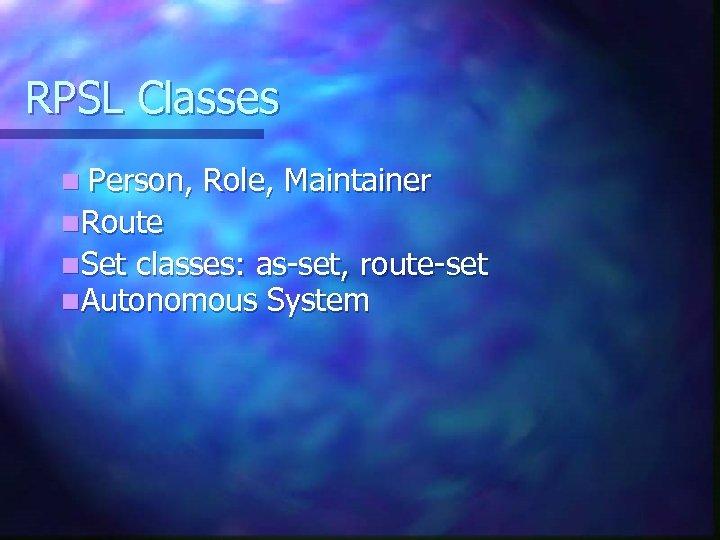 RPSL Classes n Person, Role, Maintainer n. Route n. Set classes: as-set, route-set n.