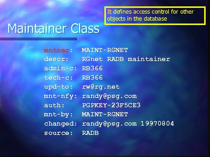 Maintainer Class mntner: descr: admin-c: tech-c: upd-to: mnt-nfy: auth: mnt-by: changed: source: It defines