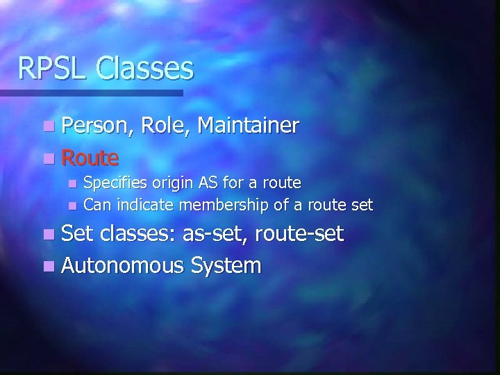 RPSL Classes n Person, Role, Maintainer n Route Specifies origin AS for a route