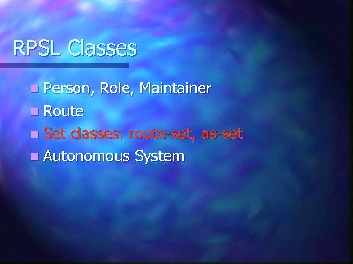 RPSL Classes n Person, Role, Maintainer n Route n Set classes: route-set, as-set n