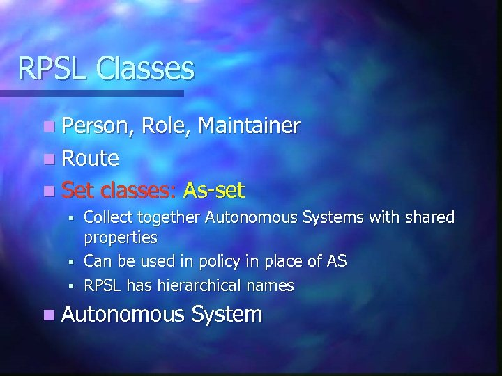 RPSL Classes n Person, Role, Maintainer n Route n Set classes: As-set Collect together