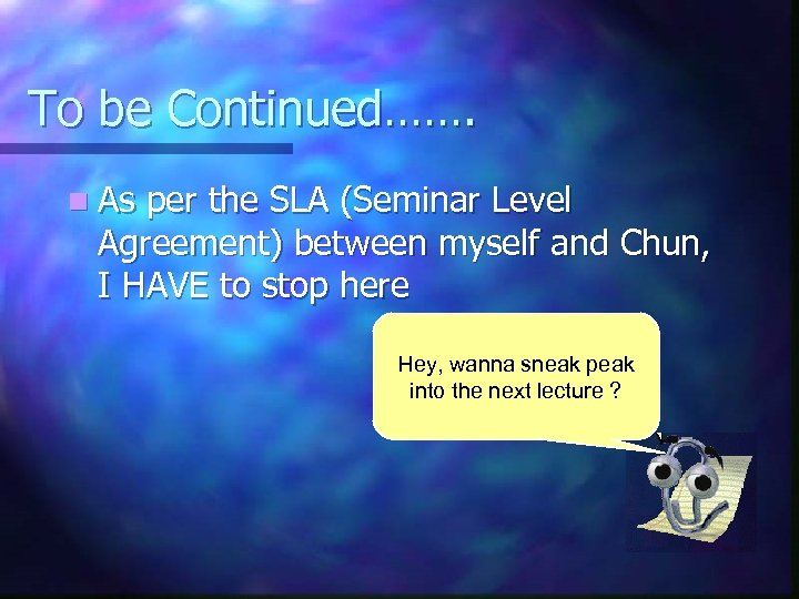 To be Continued……. n As per the SLA (Seminar Level Agreement) between myself and