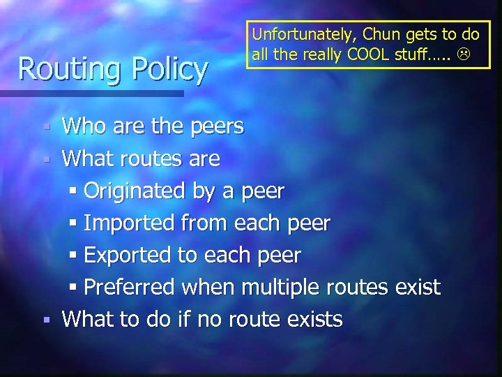 Routing Policy Unfortunately, Chun gets to do all the really COOL stuff…. . Who