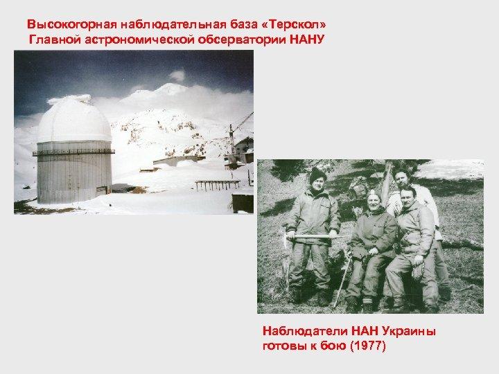 Высокогорная наблюдательная база «Терскол» Главной астрономической обсерватории НАНУ Наблюдатели НАН Украины готовы к бою