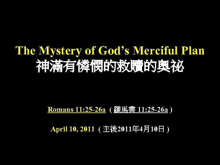 The Mystery of God's Merciful Plan 神滿有憐憫的救贖的奧祕 Romans 11: 25 -26 a ( 羅馬書