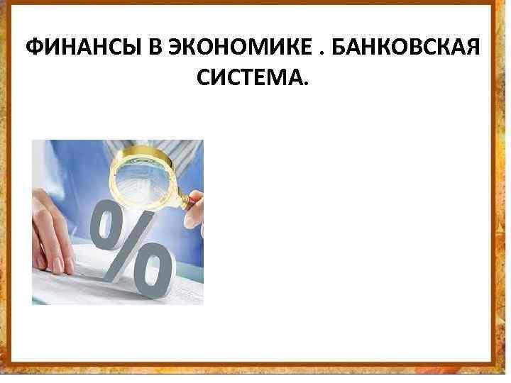 ФИНАНСЫ В ЭКОНОМИКЕ. БАНКОВСКАЯ СИСТЕМА.
