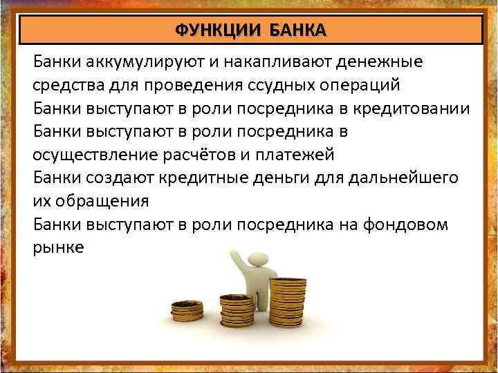 ФУНКЦИИ БАНКА Банки аккумулируют и накапливают денежные средства для проведения ссудных операций Банки выступают