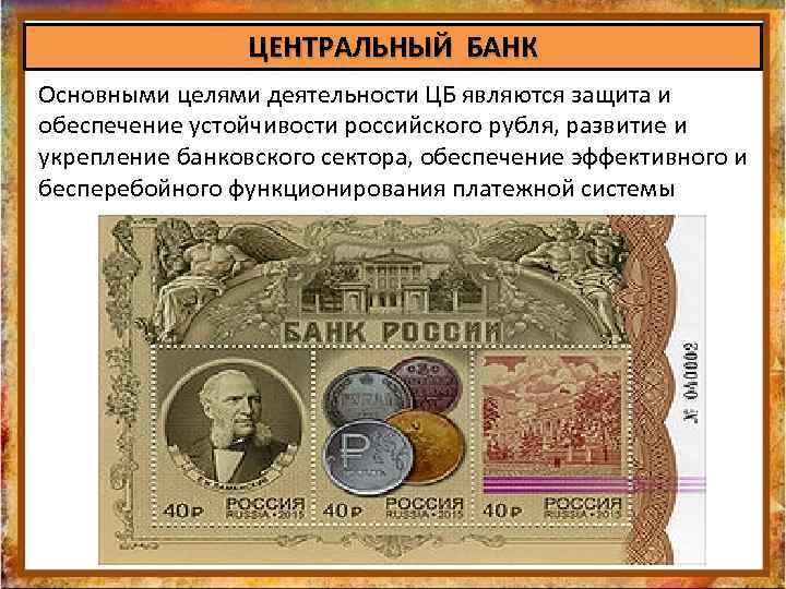 ЦЕНТРАЛЬНЫЙ БАНК Основными целями деятельности ЦБ являются защита и обеспечение устойчивости российского рубля, развитие