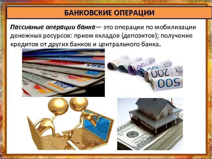 БАНКОВСКИЕ ОПЕРАЦИИ Пассивные операции банка— это операции по мобилизации Пассивные операции банка денежных ресурсов: