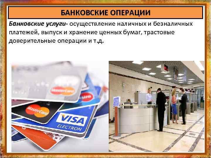БАНКОВСКИЕ ОПЕРАЦИИ Банковские услуги- осуществление наличных и безналичных Банковские услуги- платежей, выпуск и хранение