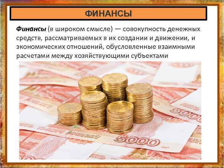 ФИНАНСЫ Финансы (в широком смысле) — совокупность денежных Финансы средств, рассматриваемых в их создании
