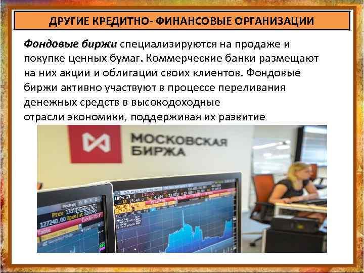 ДРУГИЕ КРЕДИТНО- ФИНАНСОВЫЕ ОРГАНИЗАЦИИ Фондовые биржи специализируются на продаже и Фондовые биржи покупке ценных